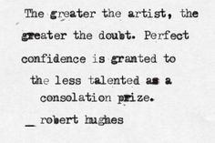 """The greater the artist, the greater the doubt..."" - Robert Hughes #quotes #writing *"