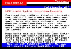 108.1. Topstory MULTIMEDIA. Multimedia 460. UPC sieht keine Netz-Überlastung. Österreichs größter Kabelnetzbetrei- ber UPC will sein Netz ausbauen und die Internetgeschwindigkeiten stei- gern. Dass das Netz derzeit in den Abendstunden überlastet sei, wie medial kolportiert, stellte UPC-Chef Eric Tveter in einem APA-Interview in Abrede. Angefacht hat die Debatte über Netz- probleme ORF-Nachrichtenmoderator Armin Wolf via Twitter. UPC hingegen sieht kein flächendeckendes Problem und spricht…