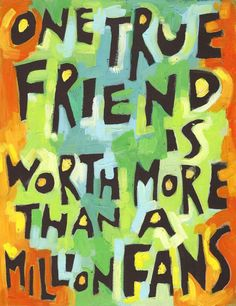 One True Friend is Worth more than… million fans