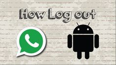 How to log out Whatsapp on Android
