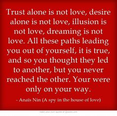 Trust alone is not love, desire alone is not love, illusion is not love, dreaming is not love. All these paths leading you out of yourself, it is true, and so you thought they led to another, but you never reached the other. Your were only on your way. (Anaïs Nin: A spy in the house of love, p. 121)