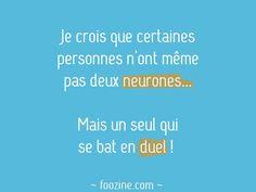 Je crois que certaines personnes n'ont même pas deux neurones... Mais un seul qui se bat en duel !
