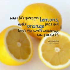 When life gives you lemons, make orange juice and leave the world wondering how you did it.