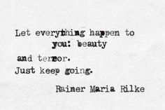 let everything happen to you: beauty and terror. just keep going. (rilke).