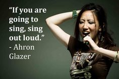 """""""If you're going to sing, sing out loud."""" - Ahron Glazer"""