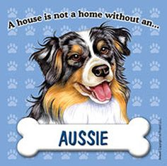Australian Shepherd A House is Not a Home Without an Aussie Magnet, over 40 different breeds available at www.DogLoverStore.com for only $1.95!!