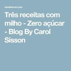 Três receitas com milho - Zero açúcar - Blog By Carol Sisson