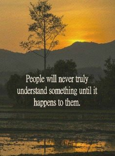 Quotes People Will never truly understand something until it happens to them.