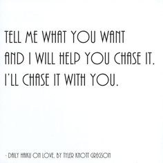 Tell me what you want and I will help you chase it, I'll chase it with you. by Tyler Knott Gregson