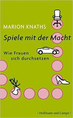 Spiele mit der Macht: Wie Frauen sich durchsetzen - Marion Knaths - Amazon.de: Bücher