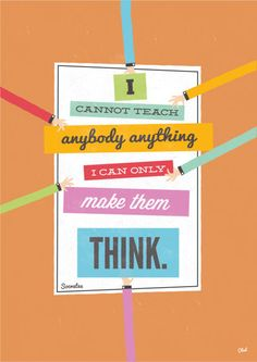 """""""I cannot teach anybody anything, I can only make them think."""" - Socrates (Ancient Greek Philosopher, 470 BC-399 BC)"""