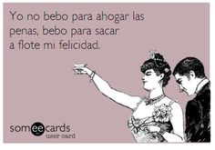 Yo no bebo para ahogar las penas, bebo para sacar a flote mi felicidad. Someecards Someecards, Adults Only Humor, Im Single, Your Ecards, E Cards, Acting, Drown, Sarcasm, Quotes Love