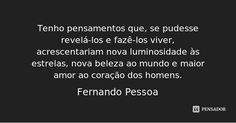 Tenho pensamentos que, se pudesse revelá-los e fazê-los viver, acrescentariam nova luminosidade às estrelas, nova beleza ao mundo e maior amor ao coração dos homens. — Fernando Pessoa