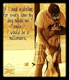 Even though I don't own a dog, the many dogs I've known make this quote true for me.
