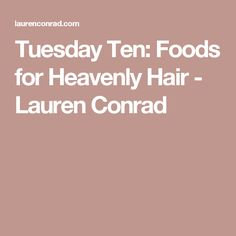Tuesday Ten: Foods for Heavenly Hair - Lauren Conrad