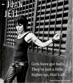 Girls have balls. They're just a little higher up, that's all.' - Joan Jett