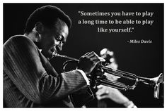 """"""" Sometimes you have to play a long time to be able to play like yourself"""" Miles Davis"""