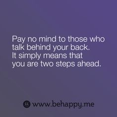 Pay no mind to those who talk behind your back.  It simply means that you are two steps ahead.