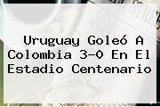 http://tecnoautos.com/wp-content/uploads/imagenes/tendencias/thumbs/uruguay-goleo-a-colombia-30-en-el-estadio-centenario.jpg Colombia vs Uruguay. Uruguay goleó a Colombia 3-0 en el estadio Centenario, Enlaces, Imágenes, Videos y Tweets - http://tecnoautos.com/actualidad/colombia-vs-uruguay-uruguay-goleo-a-colombia-30-en-el-estadio-centenario/