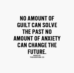 No amount of guilt can solve the past. No amount of anxiety can change the future