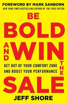 Be Bold and Win the Sale: Get Out of Your Comfort Zone and Boost Your Performance, with a foreword by Mark Sanborn, New York Times bestselling author of The Fred Factor by Jeff Shore, http://www.amazon.com/dp/B00GWSXZ56/ref=cm_sw_r_pi_dp_LE7xtb0KHFRB1