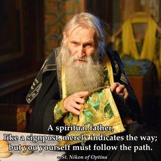 A spiritual father, like a signpost, merely indicates the way; but you yourself must follow the path.  St. Nikon of Optina