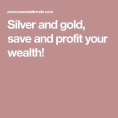 Silver and gold, save and profit your wealth!