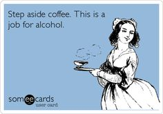 Step aside coffee. This is a job for alcohol.