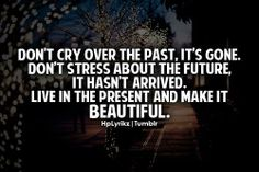 Don't cry, Don't sress, Live & Make it beautiful.
