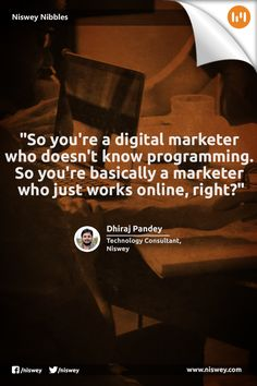 """""""So you're a digital marketing who doesn't know programming. So you're basically a marketer who just works online, right?"""" - Dhiraj Pandey, Technology Consultant, Niswey #Marketing #Technology #DigitalMarketing #NisweyNibbles"""