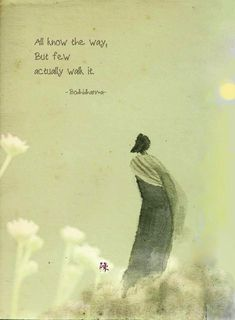 But few actually walk it. - Bodhidharma, the Bodhidharma was a Buddhist monk who lived during the or century. He is traditionally credited as the transmitter of Chan Buddhism to China, and regarded as its first Chinese patriarch Zen Quotes, Rumi Quotes, Wisdom Quotes, Words Quotes, Life Quotes, Inspirational Quotes, Taoism Quotes, Lao Tzu Quotes, Qoutes
