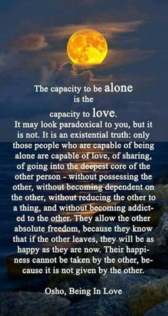 "Enjoying alone time is an act of self-love / self-acceptance. Jealousy, and other states of mind that make us doubt the love of others, comes from the fear that ""maybe I'm not worthy of love"". If you can love yourself, being alone loses its stigma, and for some, is quite restorative."