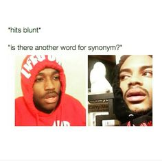 *HITS BLUNT* is there another word for synonym???  Hmmm?