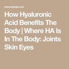 How Hyaluronic Acid Benefits The Body | Where HA Is In The Body: Joints Skin Eyes