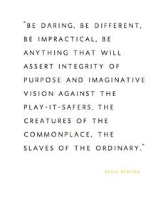 """""""Be daring, be different, be impractical, be anything that will assert integrity of purpose and imaginative vision against the play-it-safers, the creatures of the commonplace, the slaves of the ordinary.""""  -- Cecil Beaton"""