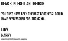 Dear Ron, Fred & George, you have been the best brothers I could have ever wished for. Thank you. Love, Harry