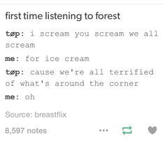 "I correct people on this all the time. It's not ""ice cream"" it's ""'cause we're terrified"" Get it right people...."