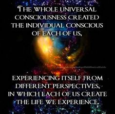 Collectively we are the universal consciousness, creating reality through thought and experiencing different versions of the same truth.