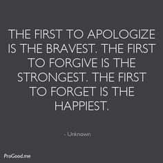 The fist to apologize is teh bravest. The first to forgive is the strongest. The first to forget is the happiest.