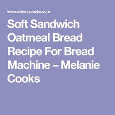 Soft Sandwich Oatmeal Bread Recipe For Bread Machine – Melanie Cooks