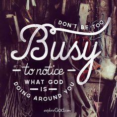 Don't be too busy to notice what God is doing around you.                                                                                                                                                     More