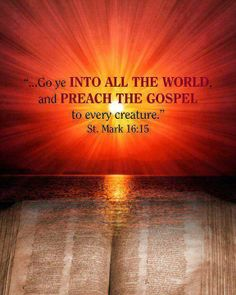 "MARK  16:15  -  "" Go ye INTO ALL THE WORLD AND PREACH THE GOSPEL,  to every creature!""   ~~~~  The return of Our Savior is nearing !!"
