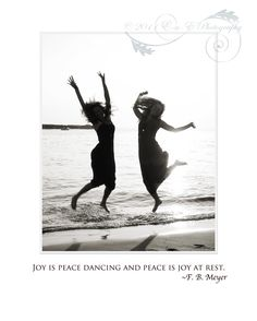 """""""Joy is peace dancing and peace is joy at rest."""" ~F.B. Meyer"""
