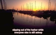 Happiness 3-16:  slipping out of the harbor while everyone else is still asleep. http://winsloweliot.com/category/happinesses/