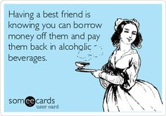 Having a best friend is knowing you can borrow money off them and pay them back in alcoholic beverages.