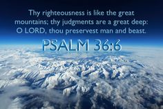 Psalm 36:6 Thy righteousness is like the great mountains; thy judgments are a great deep: O LORD, thou preservest man and beast.