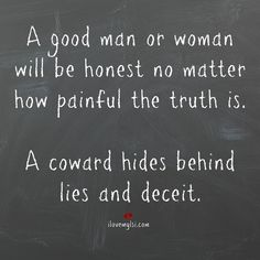 Coward Hides Behind Lies and Deceit A good man or woman will be honest no matter how painful the truth is. A coward hides behind lies and deceitA good man or woman will be honest no matter how painful the truth is. A coward hides behind lies and deceit Great Quotes, Quotes To Live By, Me Quotes, Inspirational Quotes, Coward Quotes, Truth Quotes, Weak Man Quotes, Good Men Quotes, Lying Men Quotes