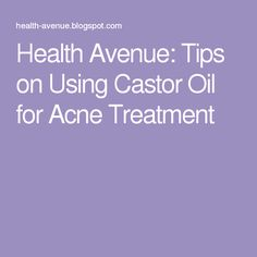 Health Avenue: Tips on Using Castor Oil for Acne Treatment