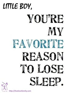 Little boy, you are my favorite reason to lose sleep.