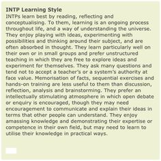 INTP Learning Style INTPs learn best by reading, reflecting and conceptualising. To them, learning is an ongoing process throughout life, and a way of understanding the universe. They enjoy playing with ideas, experimenting with possibilities and thinking around their subject, and are often absorbed in thought. They learn particularly well on their own or in small groups and prefer unstructured teaching in which they are free to explore ideas and experiment for themselves. They ask many ...